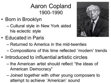 Aaron Copland 1900-1990 Born in Brooklyn –Cultural style in New York aided his eclectic style Educated in Paris –Returned to America in the mid-twenties.