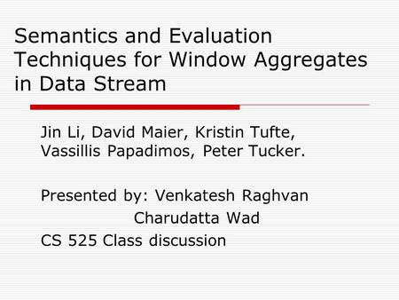 Semantics and Evaluation Techniques for Window Aggregates in Data Stream Jin Li, David Maier, Kristin Tufte, Vassillis Papadimos, Peter Tucker. Presented.