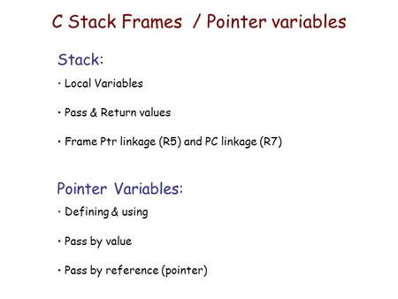 C Stack Frames / Pointer variables Stack: Local Variables Pass & Return values Frame Ptr linkage (R5) and PC linkage (R7) Pointer Variables: Defining &