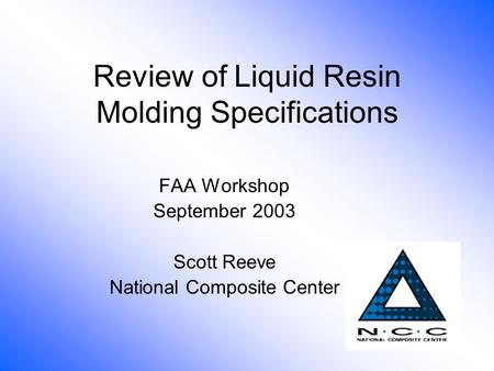 Review of Liquid Resin Molding Specifications FAA Workshop September 2003 Scott Reeve National Composite Center.