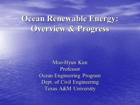 Ocean Renewable Energy: Overview & Progress Moo-Hyun Kim Professor Ocean Engineering Program Dept. of Civil Engineering Texas A&M University.