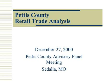 Pettis County Retail Trade Analysis December 27, 2000 Pettis County Advisory Panel Meeting Sedalia, MO.