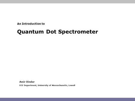 An Introduction to Quantum Dot Spectrometer Amir Dindar ECE Department, University of Massachusetts, Lowell.