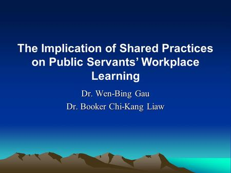Dr. Wen-Bing Gau Dr. Booker Chi-Kang Liaw The Implication of Shared Practices on Public Servants' Workplace Learning.