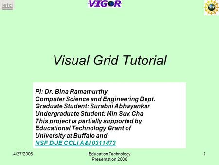 4/27/2006Education Technology Presentation 2006 1 Visual Grid Tutorial PI: Dr. Bina Ramamurthy Computer Science and Engineering Dept. Graduate Student: