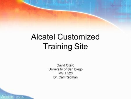 Alcatel Customized Training Site David Otero University of San Diego MSIT 526 Dr. Carl Rebman.
