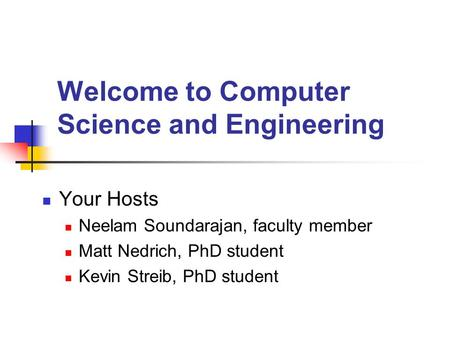 Welcome to Computer Science and Engineering Your Hosts Neelam Soundarajan, faculty member Matt Nedrich, PhD student Kevin Streib, PhD student.