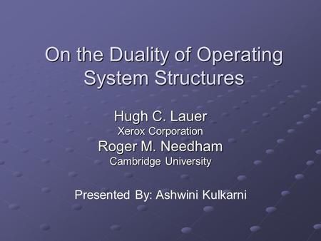 On the Duality of Operating System Structures Hugh C. Lauer Xerox Corporation Roger M. Needham Cambridge University Presented By: Ashwini Kulkarni.