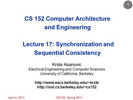 April 4, 2011CS152, Spring 2011 CS 152 Computer Architecture and Engineering Lecture 17: Synchronization and Sequential Consistency Krste Asanovic Electrical.
