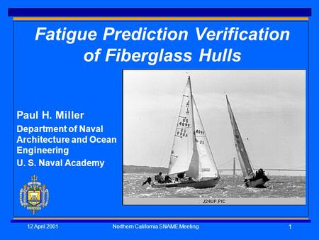 12 April 2001Northern California SNAME Meeting 1 Fatigue Prediction Verification of Fiberglass Hulls Paul H. Miller Department of Naval Architecture and.