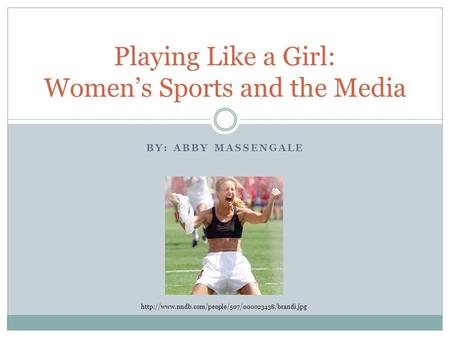 BY: ABBY MASSENGALE Playing Like a Girl: Women's Sports and the Media