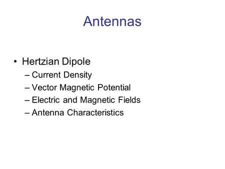 Antennas Hertzian Dipole –Current Density –Vector Magnetic Potential –Electric and Magnetic Fields –Antenna Characteristics.