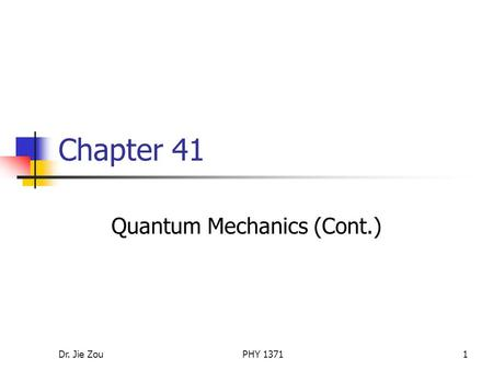 Dr. Jie ZouPHY 13711 Chapter 41 Quantum Mechanics (Cont.)