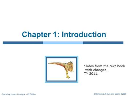 Silberschatz, Galvin and Gagne ©2009 Operating System Concepts – 8 th Edition Chapter 1: Introduction Slides from the text book with changes. TY 2011.