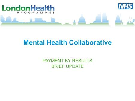 Mental Health Collaborative PAYMENT BY RESULTS BRIEF UPDATE.