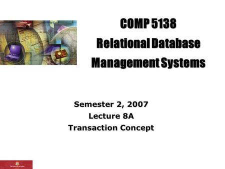 COMP 5138 Relational Database Management Systems Semester 2, 2007 Lecture 8A Transaction Concept.