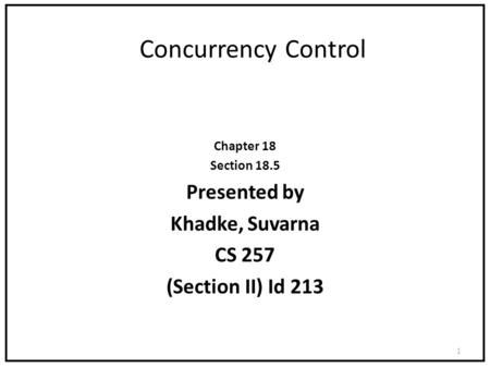 Concurrency Control Chapter 18 Section 18.5 Presented by Khadke, Suvarna CS 257 (Section II) Id 213 1.