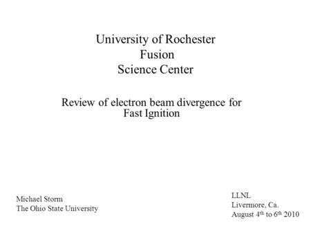 University of Rochester Fusion Science Center Review of electron beam divergence for Fast Ignition LLNL Livermore, Ca. August 4 th to 6 th 2010 Michael.