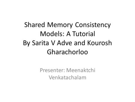 Shared Memory Consistency Models: A Tutorial By Sarita V Adve and Kourosh Gharachorloo Presenter: Meenaktchi Venkatachalam.