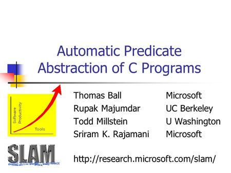 Automatic Predicate Abstraction of C Programs Thomas BallMicrosoft Rupak MajumdarUC Berkeley Todd MillsteinU Washington Sriram K. RajamaniMicrosoft