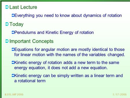 1/17/20068.01L IAP 2006  Last Lecture  Everything you need to know about dynamics of rotation  Today  Pendulums and Kinetic Energy of rotation  Important.