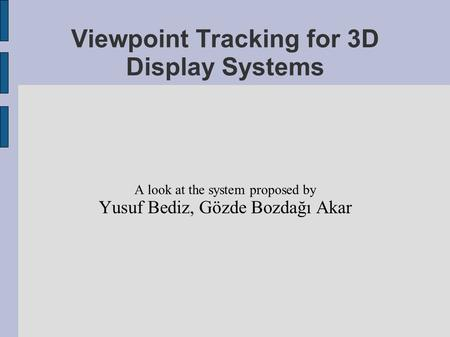 Viewpoint Tracking for 3D Display Systems A look at the system proposed by Yusuf Bediz, Gözde Bozdağı Akar.