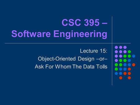 CSC 395 – Software Engineering Lecture 15: Object-Oriented Design –or– Ask For Whom The Data Tolls.