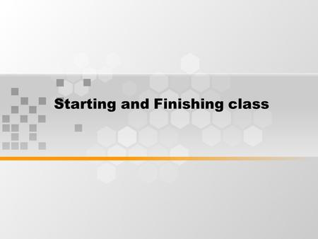 Starting and Finishing class. Some activities for Starting the Lesson 1. Socializing: Instead of going straight to the lesson at the beginning of a lesson,