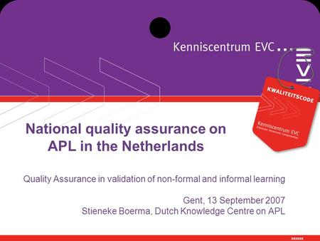 Xxxxxx National quality assurance on APL in the Netherlands Quality Assurance in validation of non-formal and informal learning Gent, 13 September 2007.