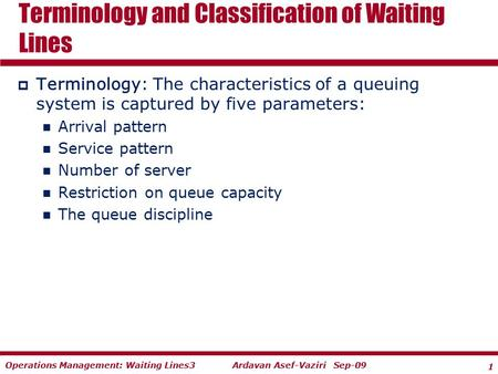 1 Ardavan Asef-Vaziri Sep-09Operations Management: Waiting Lines3  Terminology: The characteristics of a queuing system is captured by five parameters: