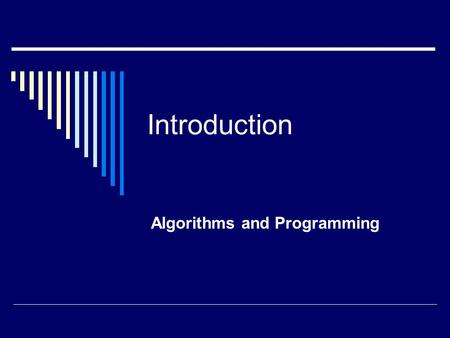 Introduction Algorithms and Programming. Computer Programming  A form of problem solving  Or, more accurately, a way to solve problems  What we will.