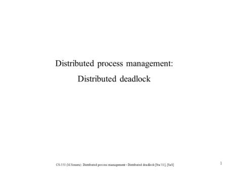CS-550 (M.Soneru): Distributed process management – Distributed deadlock [Sta'01], [SaS] 1 Distributed process management: Distributed deadlock.