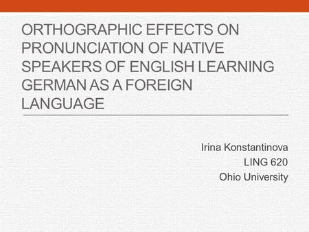 ORTHOGRAPHIC EFFECTS ON PRONUNCIATION OF NATIVE SPEAKERS OF ENGLISH LEARNING GERMAN AS A FOREIGN LANGUAGE Irina Konstantinova LING 620 Ohio University.