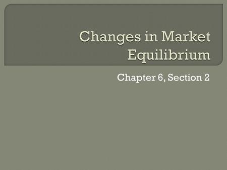 Chapter 6, Section 2.  When the supply or the demand curve shifts, a new equilibrium occurs.  Then, the market price and quantity sold move toward the.