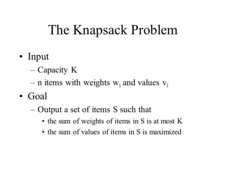 The Knapsack Problem Input –Capacity K –n items with weights w i and values v i Goal –Output a set of items S such that the sum of weights of items in.