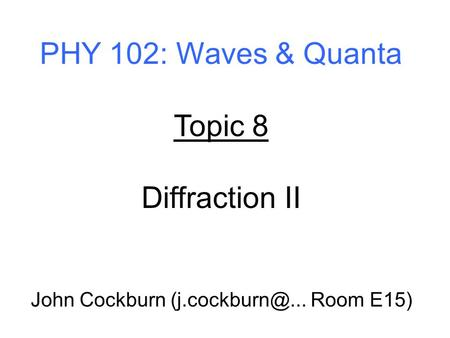 PHY 102: Waves & Quanta Topic 8 Diffraction II John Cockburn Room E15)