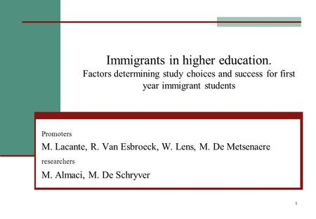 1 Immigrants in higher education. Factors determining study choices and success for first year immigrant students Promoters M. Lacante, R. Van Esbroeck,