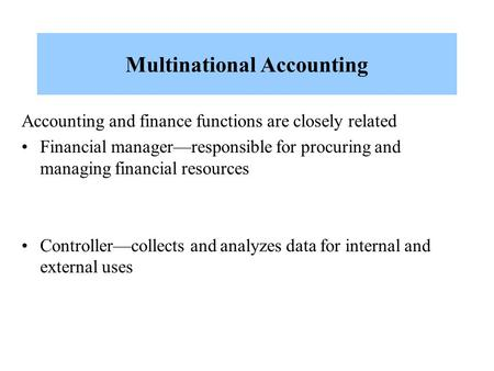 Multinational Accounting Accounting and finance functions are closely related Financial manager—responsible for procuring and managing financial resources.
