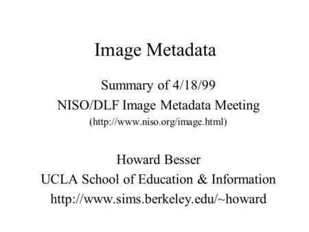 Image Metadata Summary of 4/18/99 NISO/DLF Image Metadata Meeting (http://www.niso.org/image.html) Howard Besser UCLA School of Education & Information.