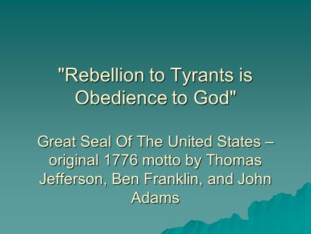 Rebellion to Tyrants is Obedience to God Great Seal Of The United States – original 1776 motto by Thomas Jefferson, Ben Franklin, and John Adams.
