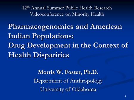 1 Pharmacogenomics and American Indian Populations: Drug Development in the Context of Health Disparities Morris W. Foster, Ph.D. Department of Anthropology.