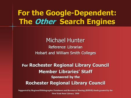 For the Google-Dependent: The Other Search Engines Michael Hunter Reference Librarian Hobart and William Smith Colleges For Rochester Regional Library.