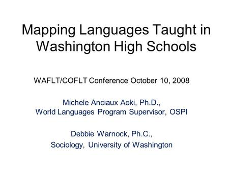 Mapping Languages Taught in Washington High Schools WAFLT/COFLT Conference October 10, 2008 Michele Anciaux Aoki, Ph.D., World Languages Program Supervisor,