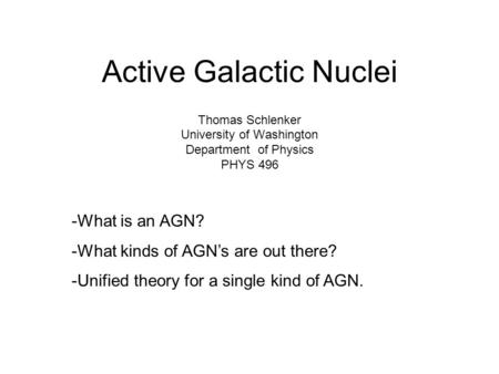 Active Galactic Nuclei Thomas Schlenker University of Washington Department of Physics PHYS 496 -What is an AGN? -What kinds of AGN's are out there? -Unified.