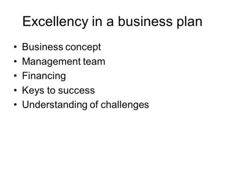 Excellency in a business plan Business concept Management team Financing Keys to success Understanding of challenges.