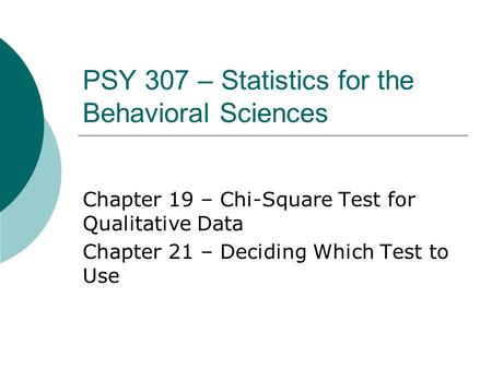 PSY 307 – Statistics for the Behavioral Sciences Chapter 19 – Chi-Square Test for Qualitative Data Chapter 21 – Deciding Which Test to Use.
