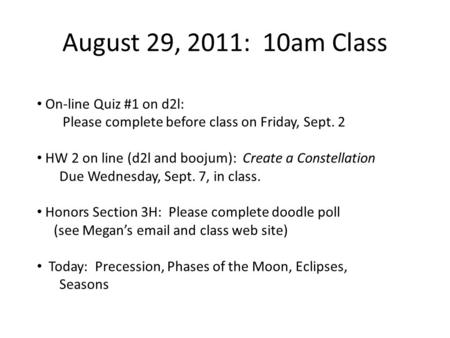August 29, 2011: 10am Class On-line Quiz #1 on d2l: Please complete before class on Friday, Sept. 2 HW 2 on line (d2l and boojum): Create a Constellation.