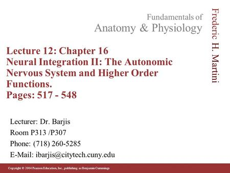 Lecture 12: Chapter 16 Neural Integration II: The Autonomic Nervous System and Higher Order Functions. Pages: 517 - 548 Lecturer: Dr. Barjis Room P313.