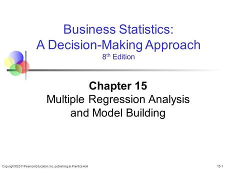 Copyright ©2011 Pearson Education, Inc. publishing as Prentice Hall 15-1 Business Statistics: A Decision-Making Approach 8 th Edition Chapter 15 Multiple.