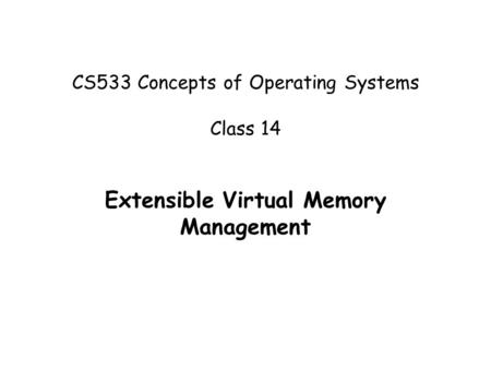 CS533 Concepts of Operating Systems Class 14 Extensible Virtual Memory Management.